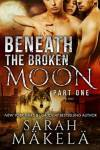 Beneath the Broken Moon Part One by Sarah Makela